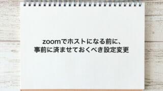 zoomでホストになる前に、事前に済ませておくべき設定変更